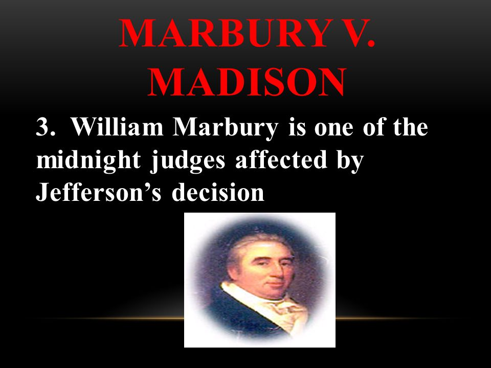3. William Marbury is one of the midnight judges affected by Jefferson's decision MARBURY V.