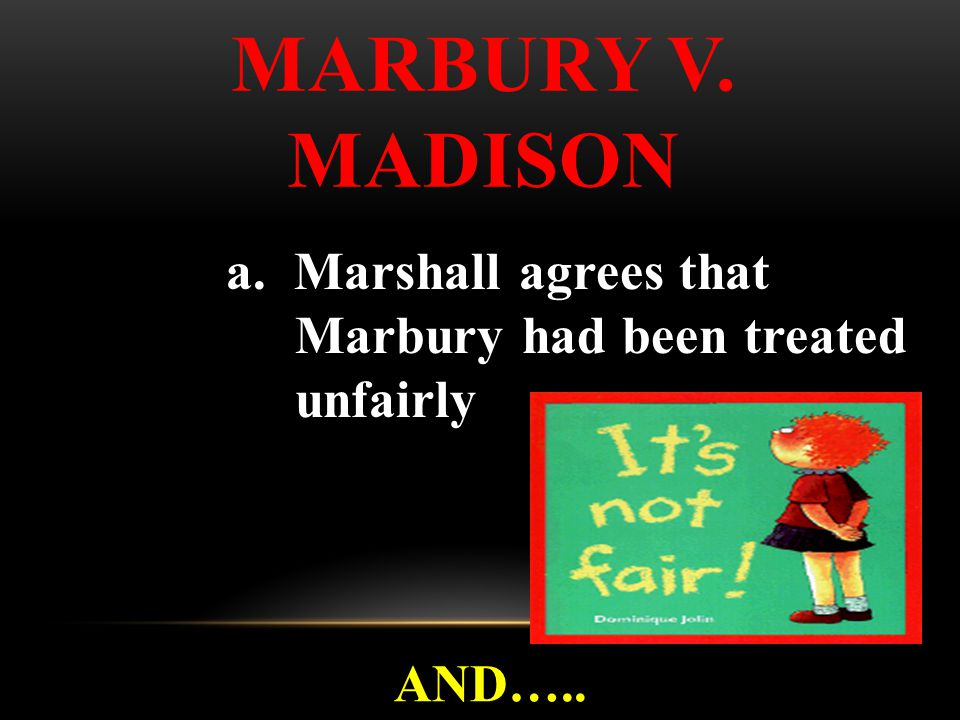 a. Marshall agrees that Marbury had been treated unfairly AND….. MARBURY V. MADISON