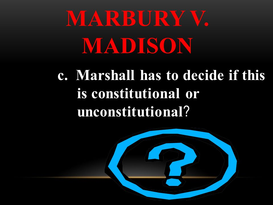 c. Marshall has to decide if this is constitutional or unconstitutional ? MARBURY V. MADISON