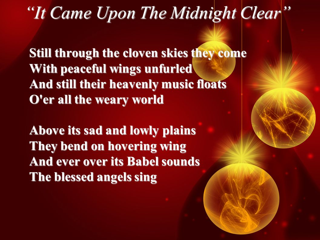 It Came Upon The Midnight Clear Still through the cloven skies they come With peaceful wings unfurled And still their heavenly music floats O er all the weary world Above its sad and lowly plains They bend on hovering wing And ever over its Babel sounds The blessed angels sing