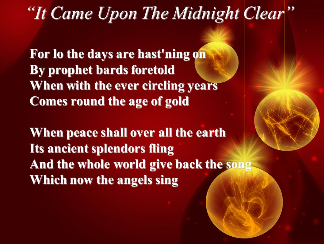 It Came Upon The Midnight Clear For lo the days are hast ning on By prophet bards foretold When with the ever circling years Comes round the age of gold When peace shall over all the earth Its ancient splendors fling And the whole world give back the song Which now the angels sing