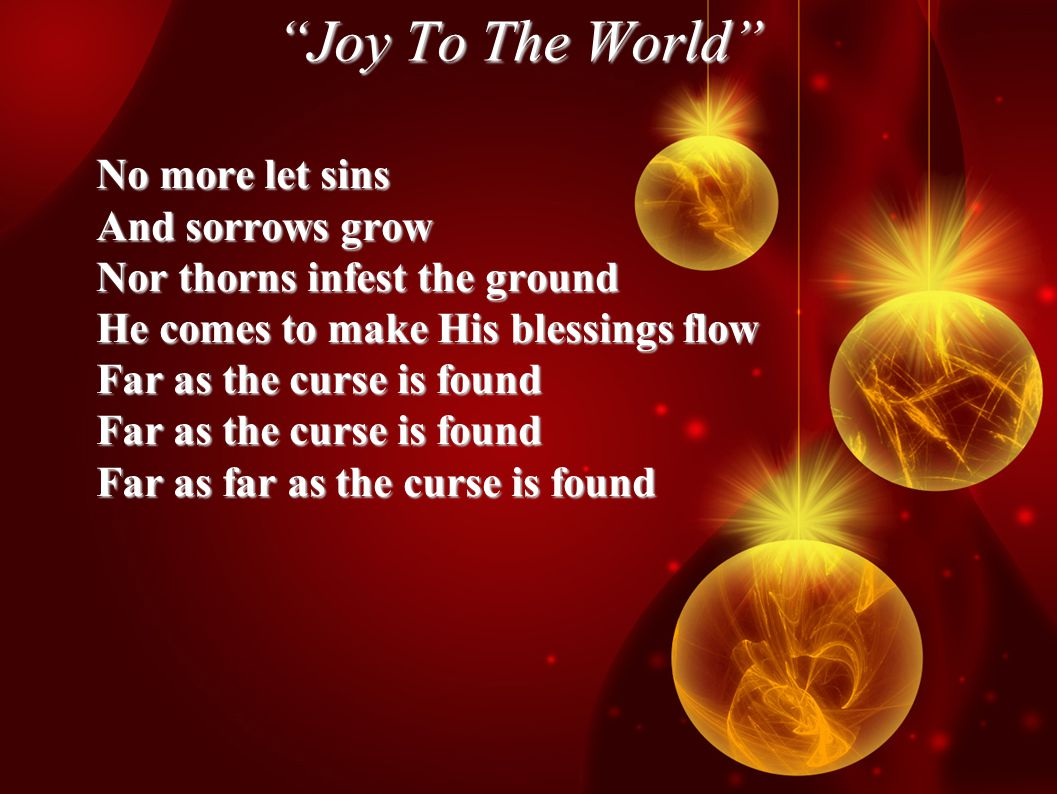 Joy To The World No more let sins And sorrows grow Nor thorns infest the ground He comes to make His blessings flow Far as the curse is found Far as far as the curse is found