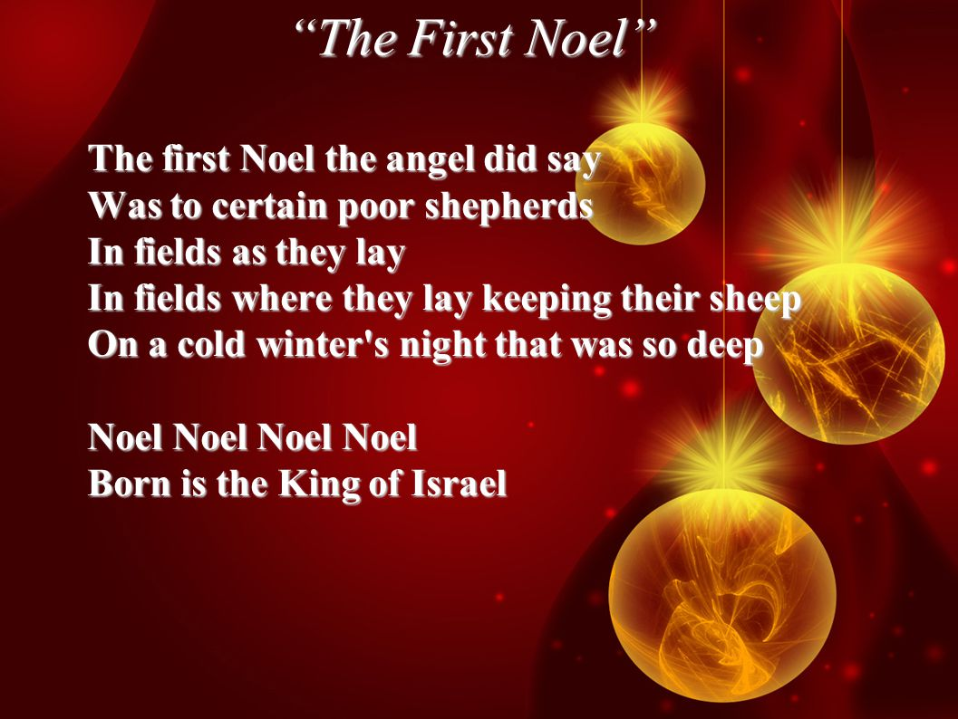 The First Noel The first Noel the angel did say Was to certain poor shepherds In fields as they lay In fields where they lay keeping their sheep On a cold winter s night that was so deep Noel Noel Noel Noel Born is the King of Israel