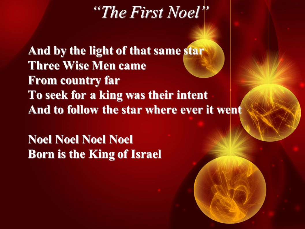 The First Noel And by the light of that same star Three Wise Men came From country far To seek for a king was their intent And to follow the star where ever it went Noel Noel Noel Noel Born is the King of Israel