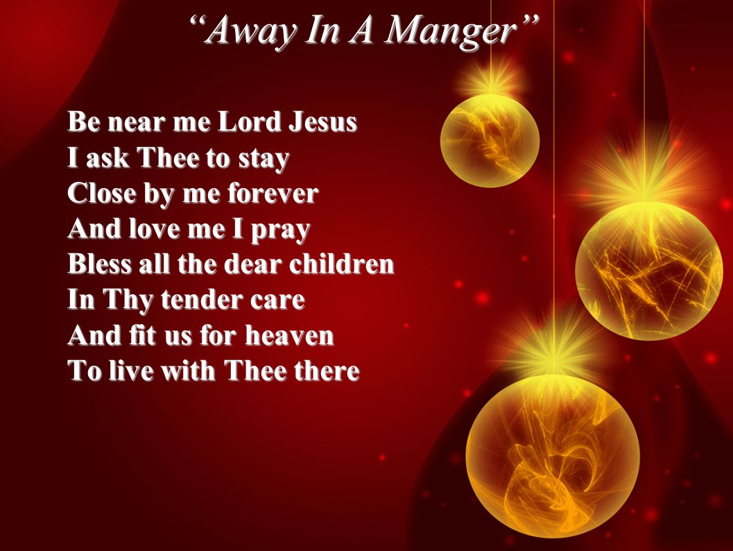 Away In A Manger Be near me Lord Jesus I ask Thee to stay Close by me forever And love me I pray Bless all the dear children In Thy tender care And fit us for heaven To live with Thee there