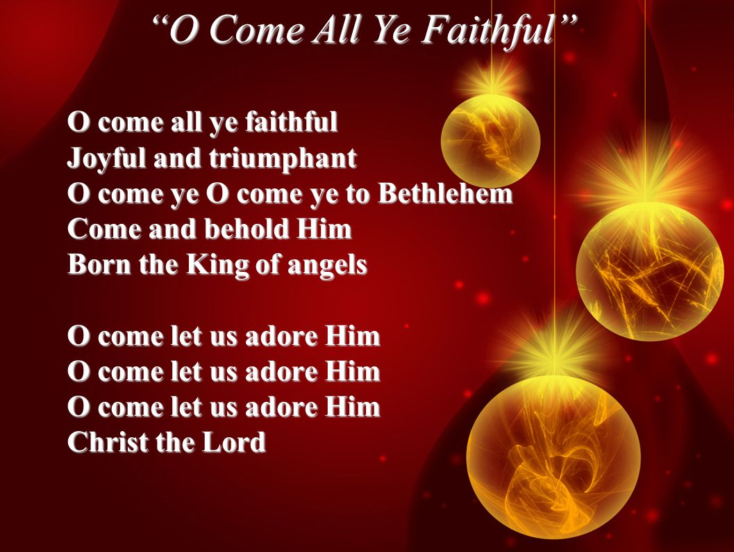 O Come All Ye Faithful O come all ye faithful Joyful and triumphant O come ye O come ye to Bethlehem Come and behold Him Born the King of angels O come let us adore Him Christ the Lord
