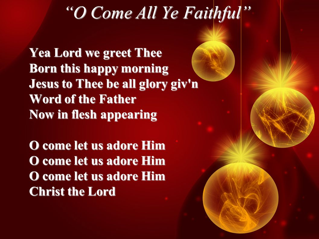 O Come All Ye Faithful Yea Lord we greet Thee Born this happy morning Jesus to Thee be all glory giv n Word of the Father Now in flesh appearing O come let us adore Him Christ the Lord