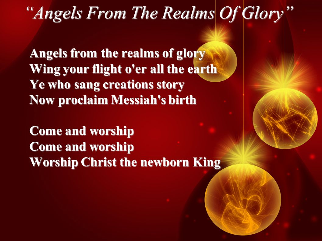 Angels From The Realms Of Glory Angels from the realms of glory Wing your flight o er all the earth Ye who sang creations story Now proclaim Messiah s birth Come and worship Worship Christ the newborn King
