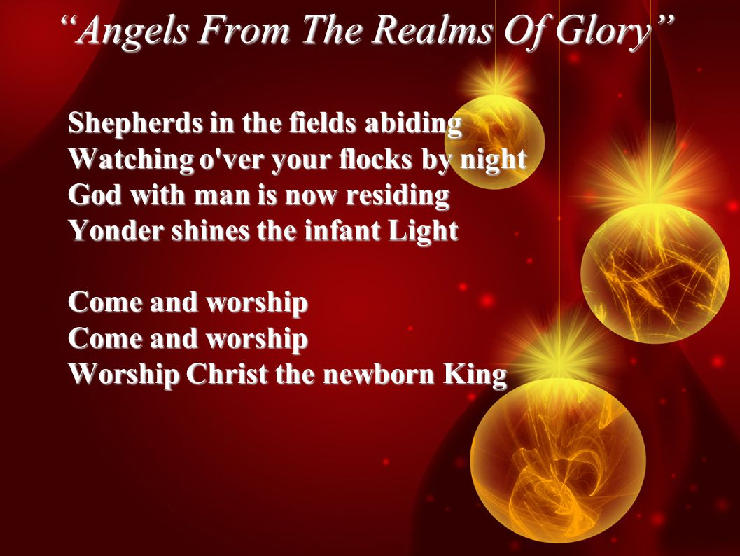 Angels From The Realms Of Glory Shepherds in the fields abiding Watching o ver your flocks by night God with man is now residing Yonder shines the infant Light Come and worship Worship Christ the newborn King