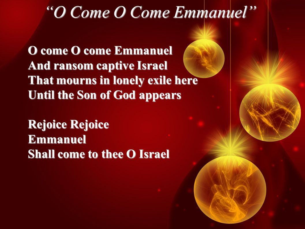 O Come O Come Emmanuel O come O come Emmanuel And ransom captive Israel That mourns in lonely exile here Until the Son of God appears Rejoice Rejoice Emmanuel Shall come to thee O Israel