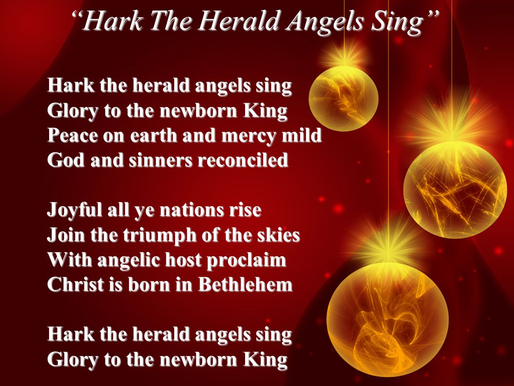 Hark The Herald Angels Sing Hark the herald angels sing Glory to the newborn King Peace on earth and mercy mild God and sinners reconciled Joyful all ye nations rise Join the triumph of the skies With angelic host proclaim Christ is born in Bethlehem Hark the herald angels sing Glory to the newborn King