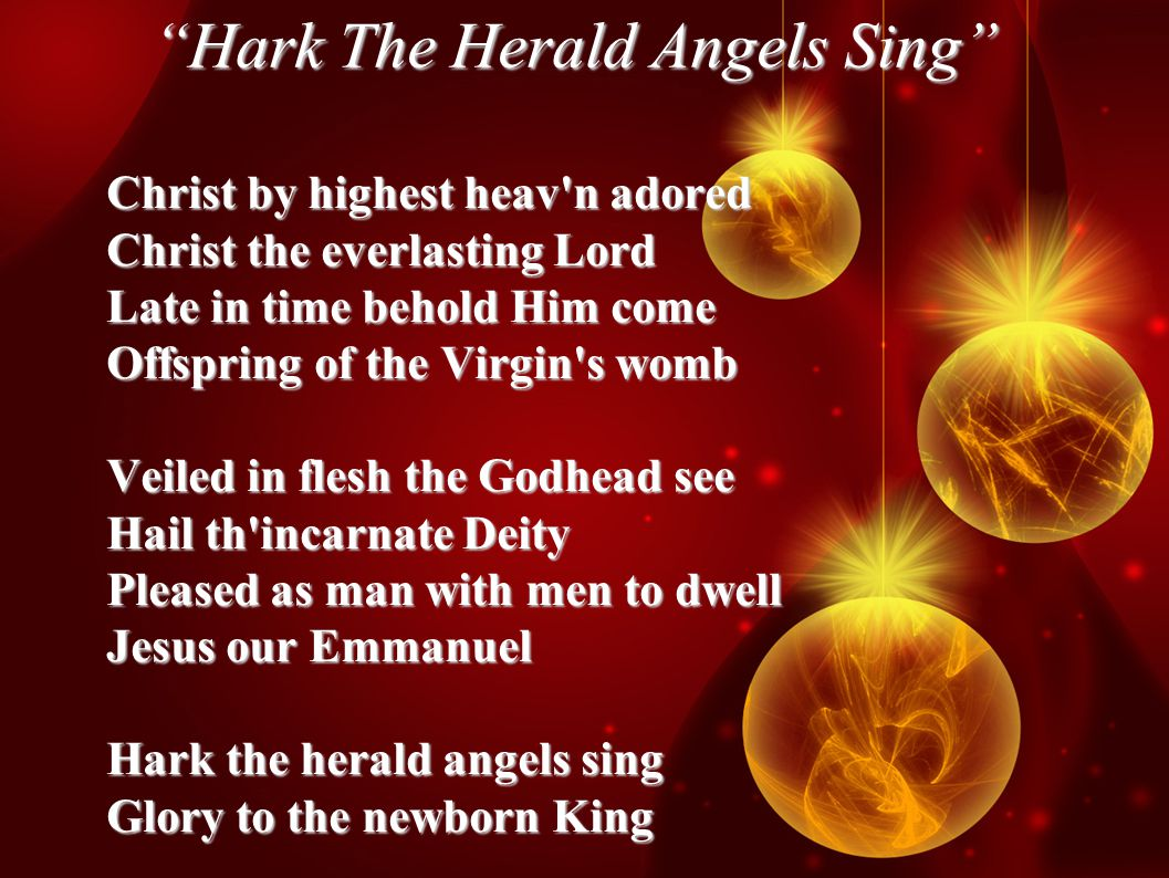 Hark The Herald Angels Sing Christ by highest heav n adored Christ the everlasting Lord Late in time behold Him come Offspring of the Virgin s womb Veiled in flesh the Godhead see Hail th incarnate Deity Pleased as man with men to dwell Jesus our Emmanuel Hark the herald angels sing Glory to the newborn King