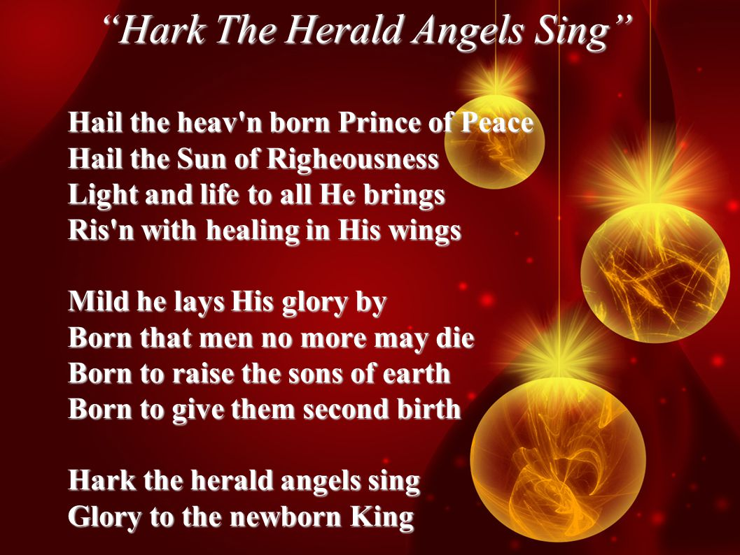 Hark The Herald Angels Sing Hail the heav n born Prince of Peace Hail the Sun of Righeousness Light and life to all He brings Ris n with healing in His wings Mild he lays His glory by Born that men no more may die Born to raise the sons of earth Born to give them second birth Hark the herald angels sing Glory to the newborn King
