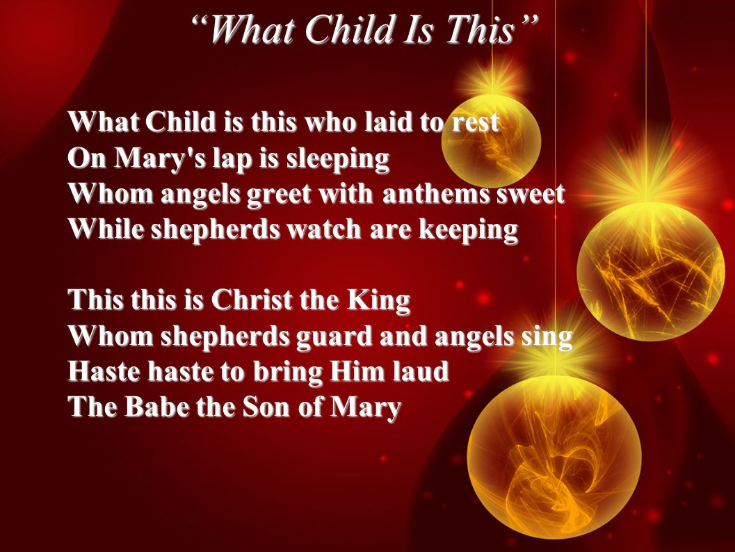 What Child Is This What Child is this who laid to rest On Mary s lap is sleeping Whom angels greet with anthems sweet While shepherds watch are keeping This this is Christ the King Whom shepherds guard and angels sing Haste haste to bring Him laud The Babe the Son of Mary