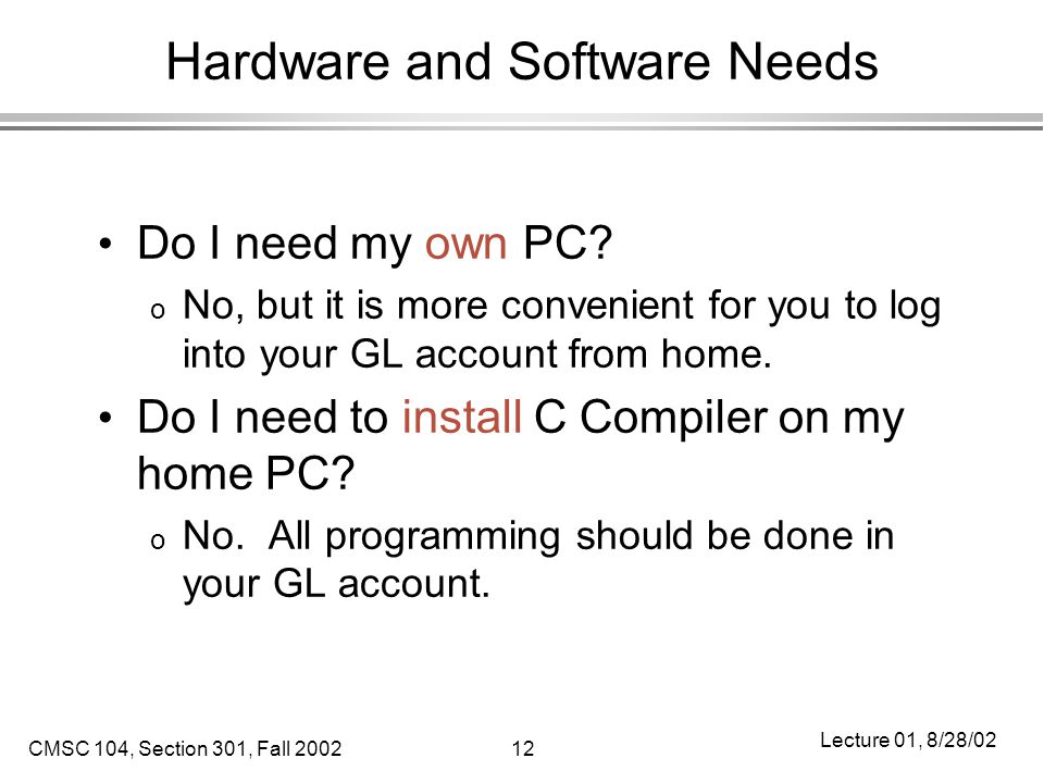 CMSC 104, Section 301, Fall 200212 Lecture 01, 8/28/02 Hardware and Software Needs Do I need my own PC.