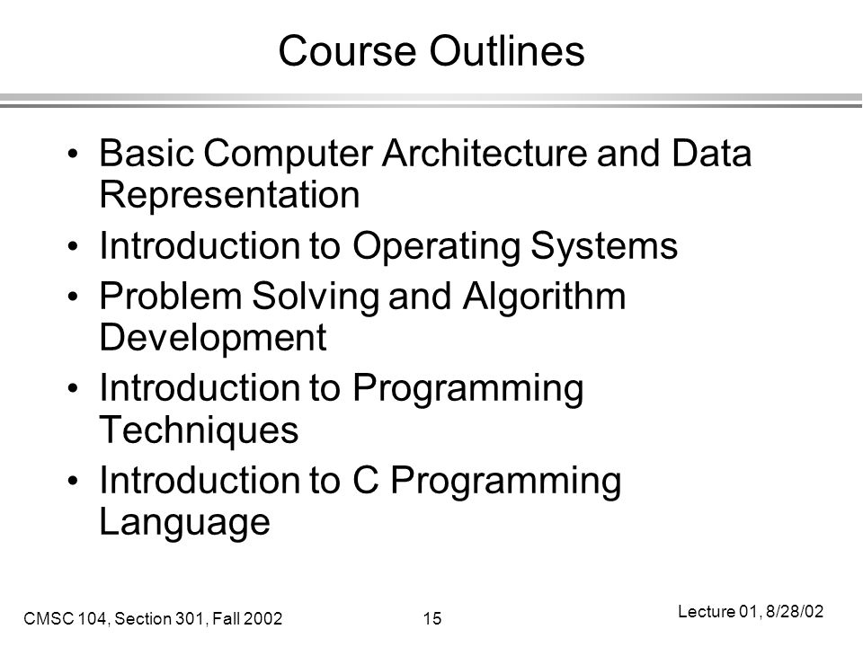 CMSC 104, Section 301, Fall 200215 Lecture 01, 8/28/02 Course Outlines Basic Computer Architecture and Data Representation Introduction to Operating Systems Problem Solving and Algorithm Development Introduction to Programming Techniques Introduction to C Programming Language