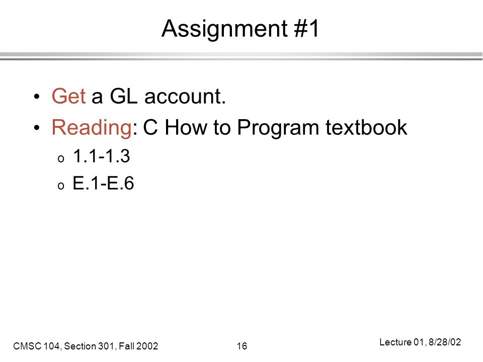 CMSC 104, Section 301, Fall 200216 Lecture 01, 8/28/02 Assignment #1 Get a GL account.
