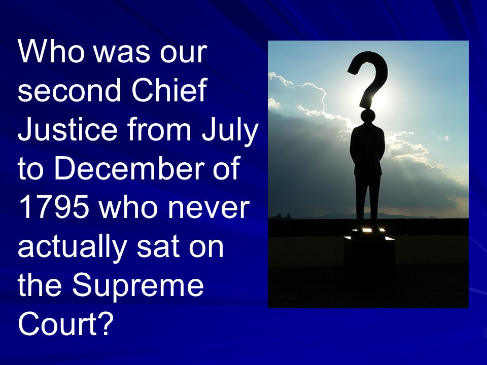 Who was our second Chief Justice from July to December of 1795 who never actually sat on the Supreme Court