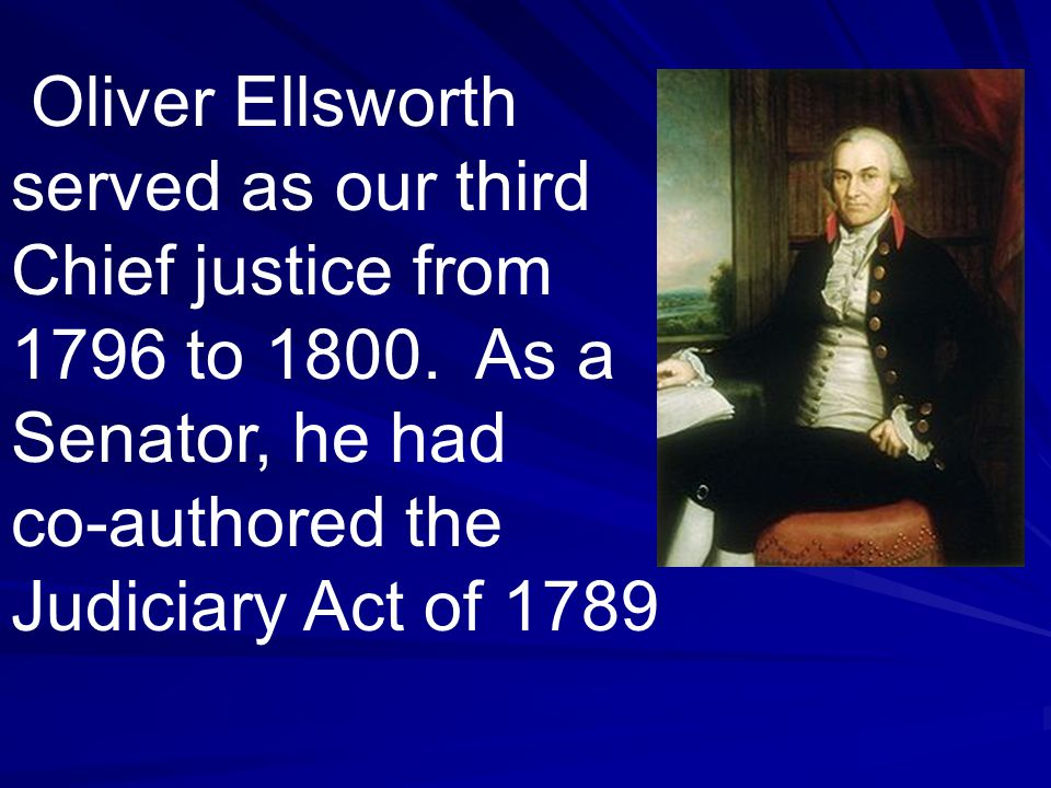 Oliver Ellsworth served as our third Chief justice from 1796 to 1800. As a Senator, he had co-authored the Judiciary Act of 1789