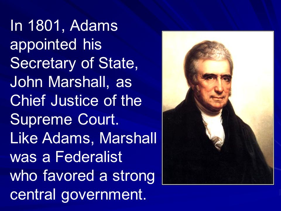 In 1801, Adams appointed his Secretary of State, John Marshall, as Chief Justice of the Supreme Court.