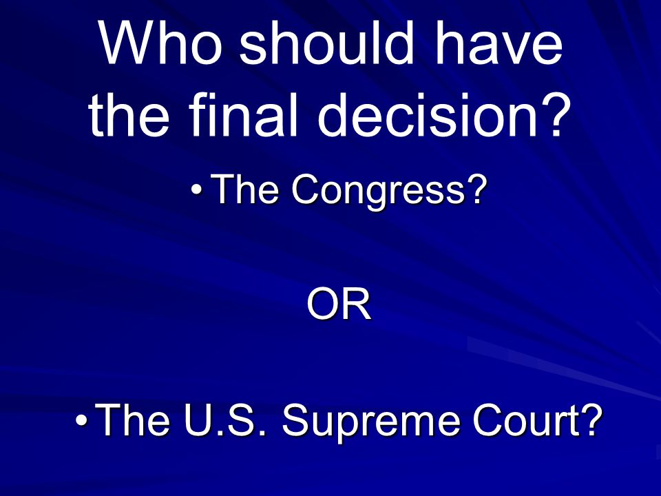 Who should have the final decision? TheThe Congress? OR U.S. Supreme Court?