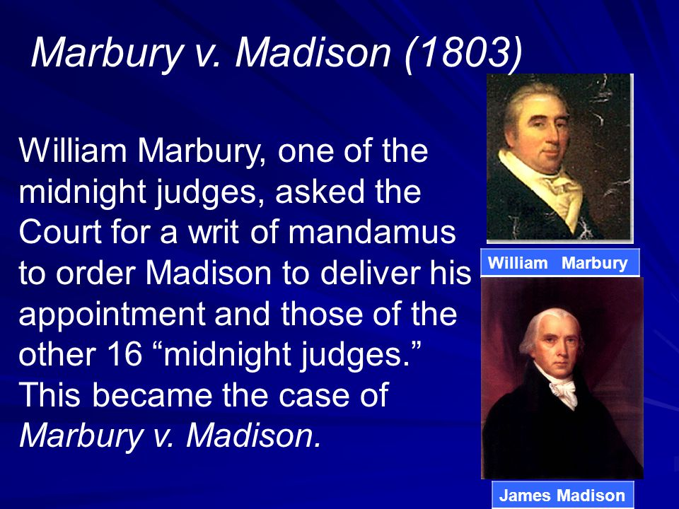 William Marbury, one of the midnight judges, asked the Court for a writ of mandamus to order Madison to deliver his appointment and those of the other 16 midnight judges. This became the case of Marbury v.