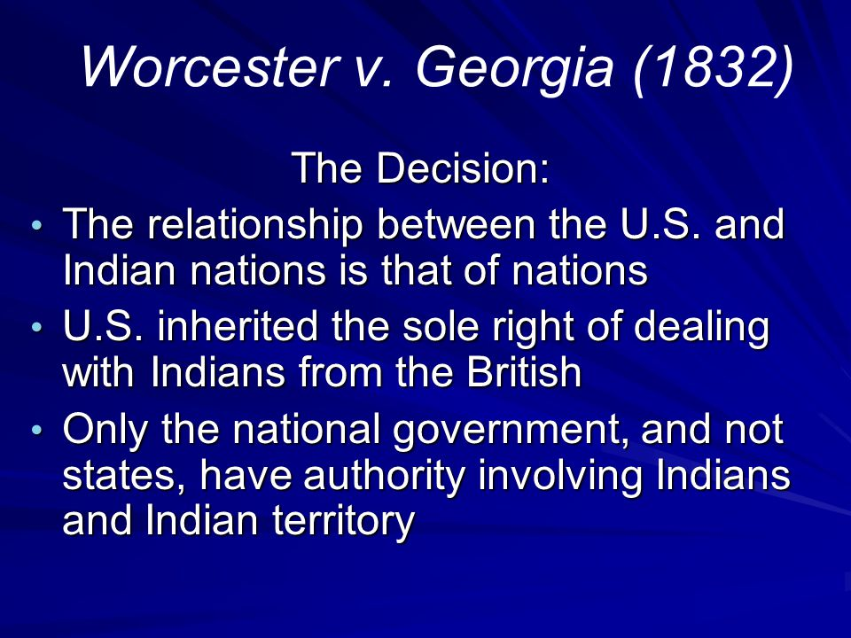 Worcester v. Georgia (1832) The Decision: The Decision: The relationship between the U.S. and Indian nations is that of nations The relationship betwe