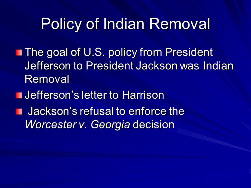 Policy of Indian Removal The goal of U.S. policy from President Jefferson to President Jackson was Indian Removal Jefferson's letter to Harrison Jacks