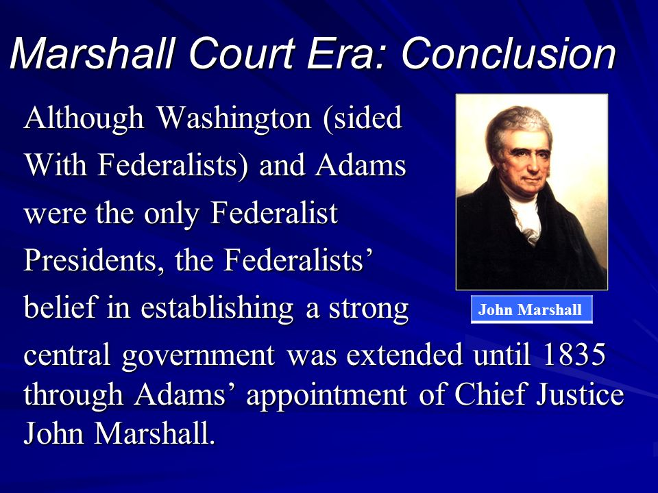 Marshall Court Era: Conclusion Although Washington (sided With Federalists) and Adams were the only Federalist Presidents, the Federalists' belief in