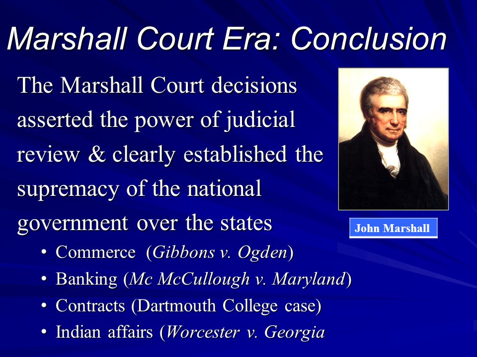 Marshall Court Era: Conclusion The Marshall Court decisions asserted the power of judicial review & clearly established the supremacy of the national government over the states Commerce (Gibbons v.
