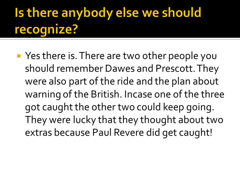  Paul Revere did not actually say the British are coming, the British are coming. He said the regulars are coming, the regulars are coming because that's what the British infantry was called.