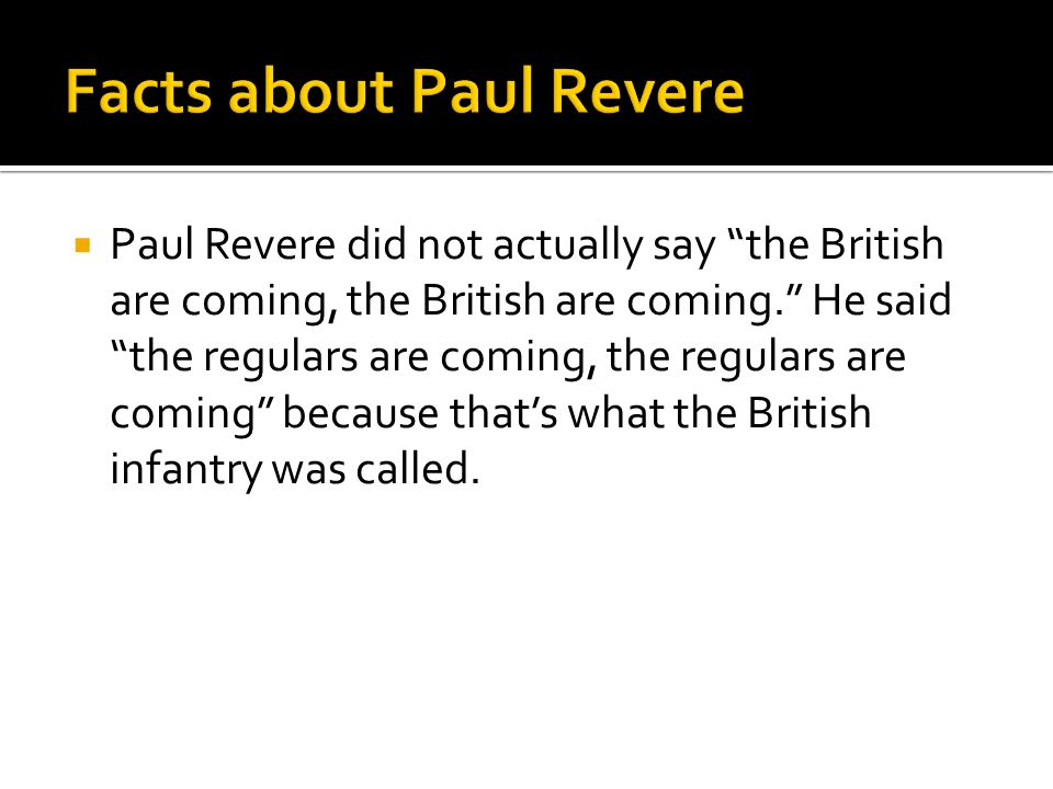  Paul Revere did not actually say the British are coming, the British are coming. He said the regulars are coming, the regulars are coming because that's what the British infantry was called.