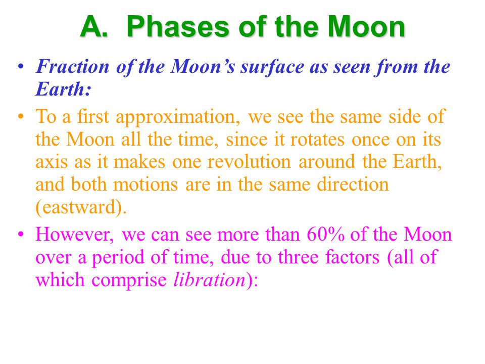 A. Phases of the Moon Fraction of the Moon's surface as seen from the Earth: To a first approximation, we see the same side of the Moon all the time,