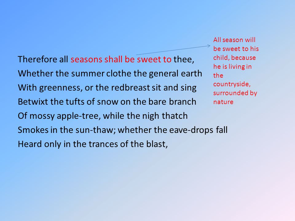 Therefore all seasons shall be sweet to thee, Whether the summer clothe the general earth With greenness, or the redbreast sit and sing Betwixt the tufts of snow on the bare branch Of mossy apple-tree, while the nigh thatch Smokes in the sun-thaw; whether the eave-drops fall Heard only in the trances of the blast, All season will be sweet to his child, because he is living in the countryside, surrounded by nature