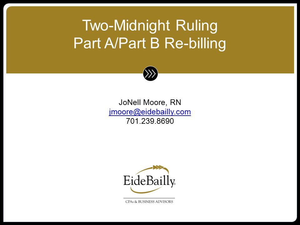 www.eidebailly.com Two-Midnight Ruling 2014 IPPS Final Rule (August 19, 2013) CMS interpretations, clarifications, changes happening daily Opposition by AHA, HFMA, over 100 US Congressmen (bipartisan coalition), Federation of American Hospitals, etc.