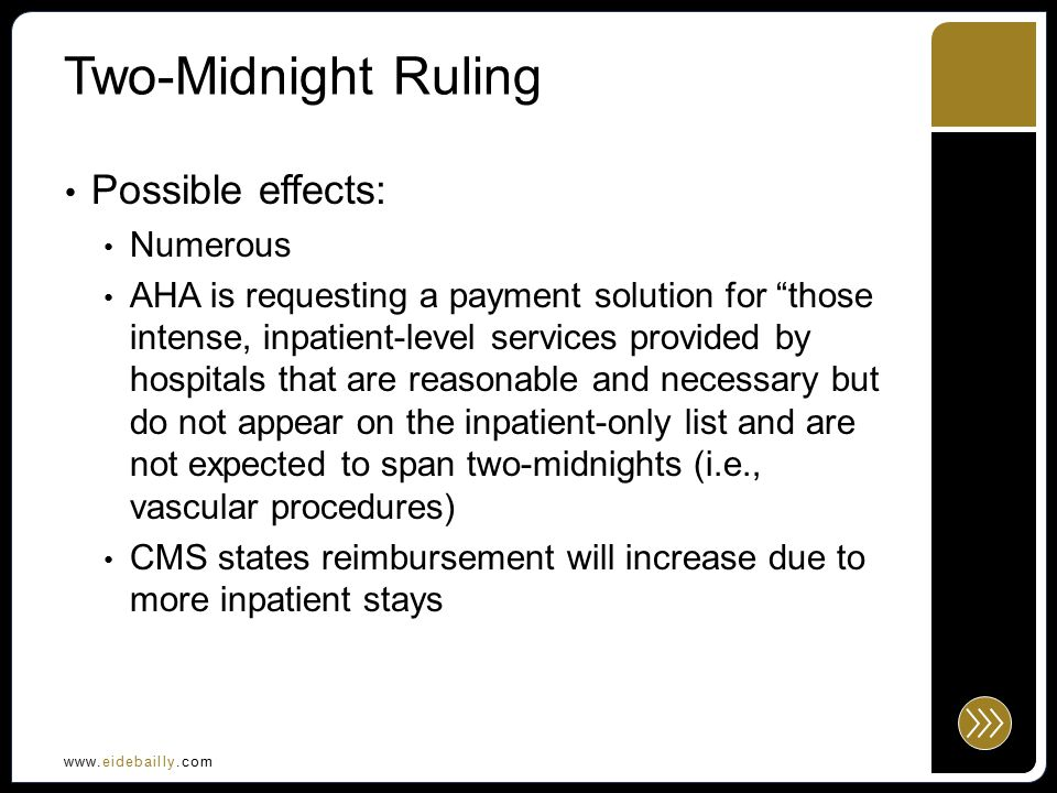 www.eidebailly.com Two-Midnight Ruling Possible effects: Numerous AHA is requesting a payment solution for those intense, inpatient-level services provided by hospitals that are reasonable and necessary but do not appear on the inpatient-only list and are not expected to span two-midnights (i.e., vascular procedures) CMS states reimbursement will increase due to more inpatient stays