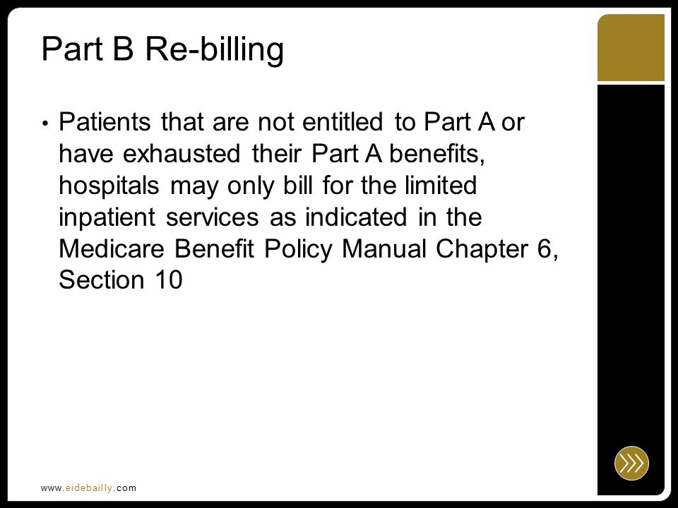 www.eidebailly.com Part B Re-billing Patients that are not entitled to Part A or have exhausted their Part A benefits, hospitals may only bill for the limited inpatient services as indicated in the Medicare Benefit Policy Manual Chapter 6, Section 10