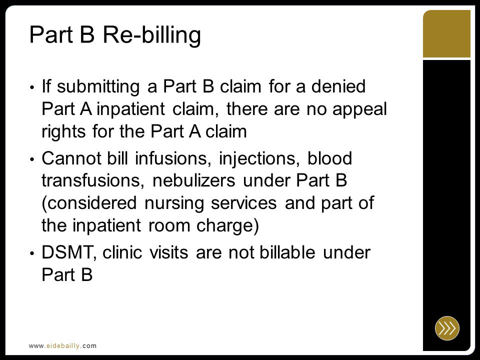 www.eidebailly.com Part B Re-billing If submitting a Part B claim for a denied Part A inpatient claim, there are no appeal rights for the Part A claim Cannot bill infusions, injections, blood transfusions, nebulizers under Part B (considered nursing services and part of the inpatient room charge) DSMT, clinic visits are not billable under Part B