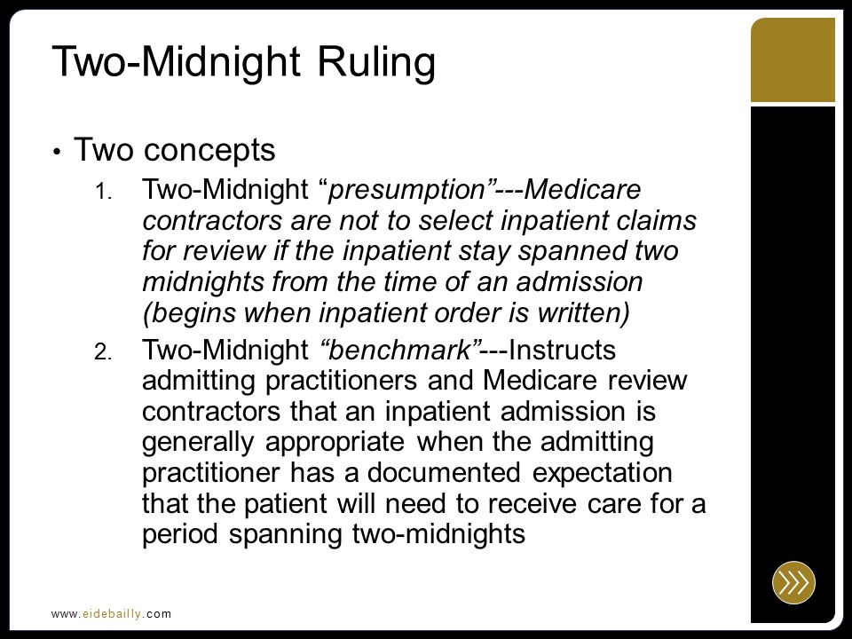 www.eidebailly.com Two-Midnight Ruling Effective October 1, 2013 Given a 90 day transition period Delays full implementation until January 1, 2014 From October 1, 2013 – December 31, 2013: MACs and RACs are not to review claims spanning > 2 midnights RACs cannot review inpatient admissions of one midnight or less MACs and RACs cannot review any claims for inpatient stays for CAHs