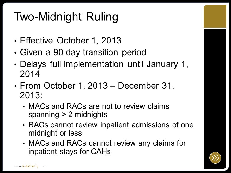 www.eidebailly.com Two-Midnight Ruling MACs will review a sample of claims spanning less than two midnights to determine medical necessity with admission dates during this time period 10 claims for a small hospital, 25 claims for larger hospitals----prepayment claims Hospitals can re-bill denied admissions CMS will provide education Educate and Probe