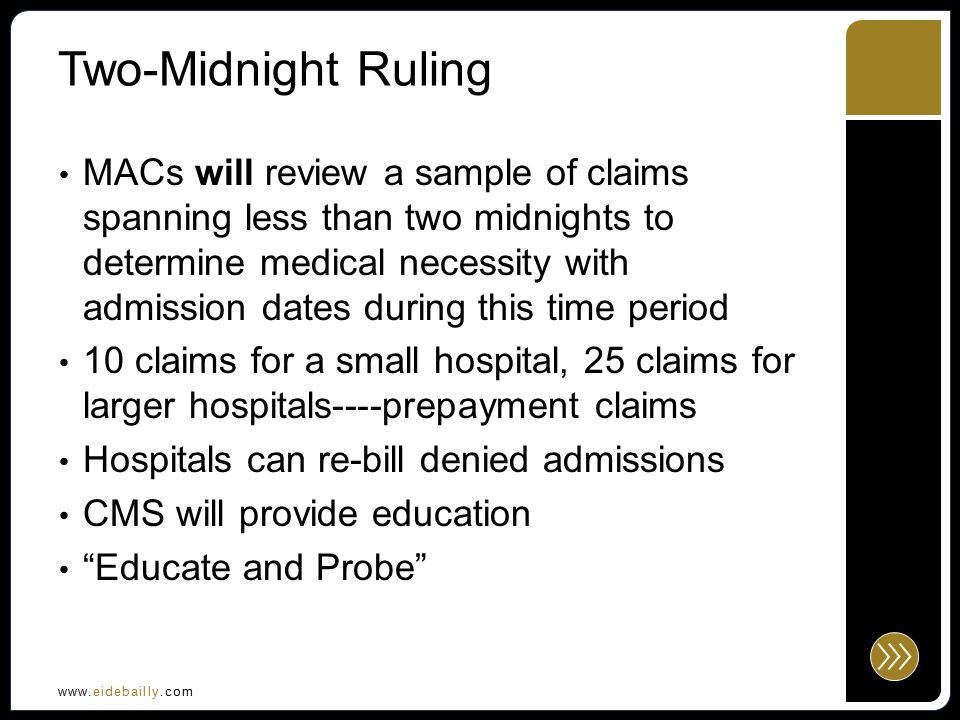 www.eidebailly.com Two-Midnight Ruling Practitioner Order Not really anything new Written to indicate admission to inpatient Written by a practitioner who is licensed by the State, granted privileges by the hospital to admit, knowledgeable about the patient's hospital course, plan of care and condition at the time of admission Order must be written at or before the time of the admission Ordering physician may or may not be the physician signing the Certification