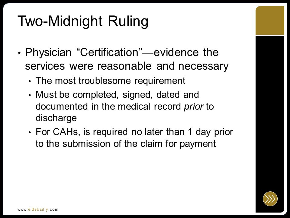 www.eidebailly.com Two-Midnight Ruling Certification must include: Authentication of the order….the physician certifies the inpatient services are reasonable and necessary (evidenced by signature or counter signature) Reason for inpatient services Estimated time the beneficiary will require inpatient services (span of two-midnights or more) Plans for post-hospital care For CAHs, must certify patient will be discharged or transferred within 96 hours (subject to CMS clarification they say is coming soon)