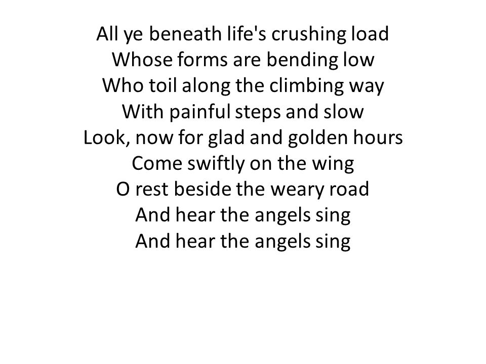 All ye beneath life s crushing load Whose forms are bending low Who toil along the climbing way With painful steps and slow Look, now for glad and golden hours Come swiftly on the wing O rest beside the weary road And hear the angels sing And hear the angels sing