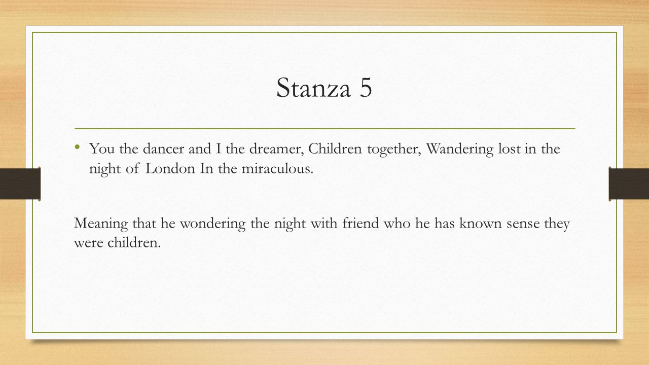 Stanza 5 You the dancer and I the dreamer, Children together, Wandering lost in the night of London In the miraculous. Meaning that he wondering the n