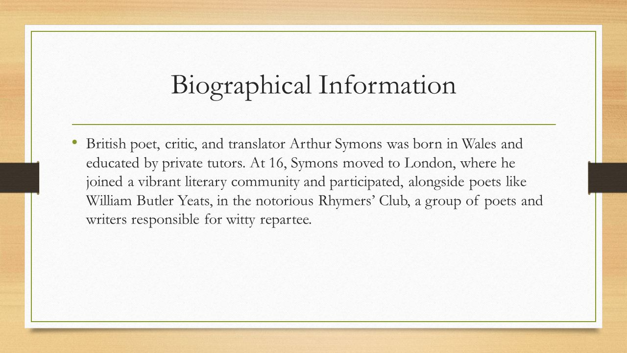 Biographical Information British poet, critic, and translator Arthur Symons was born in Wales and educated by private tutors. At 16, Symons moved to L