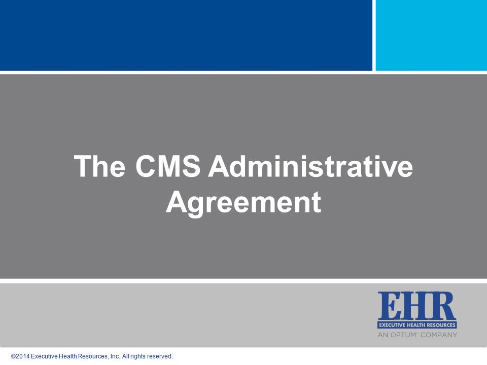 ©2014 Executive Health Resources, Inc. All rights reserved. The CMS Administrative Agreement