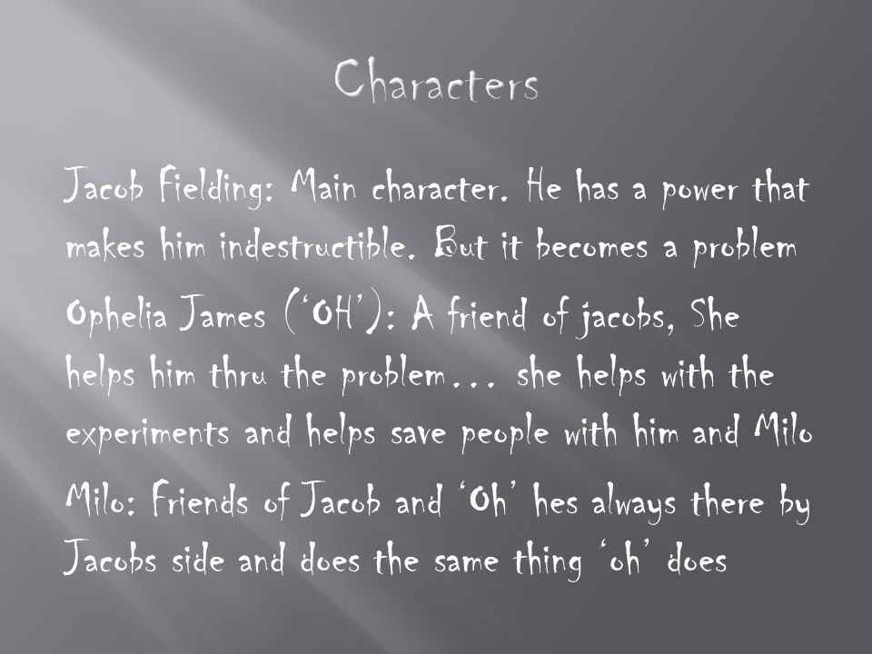 Jacob Fielding: Main character. He has a power that makes him indestructible.