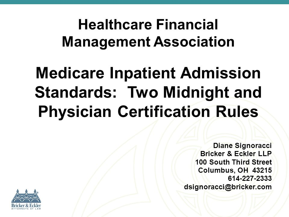 Overview 1.Medicare Inpatient Admission Regulations and Guidance –Two Midnight Rule –Physician Certification Rule 2.Hospital Decision Process: Appeal Denied Admissions or Rebill; Self-Deny Short Stays and Rebill 3.Compliance Strategies
