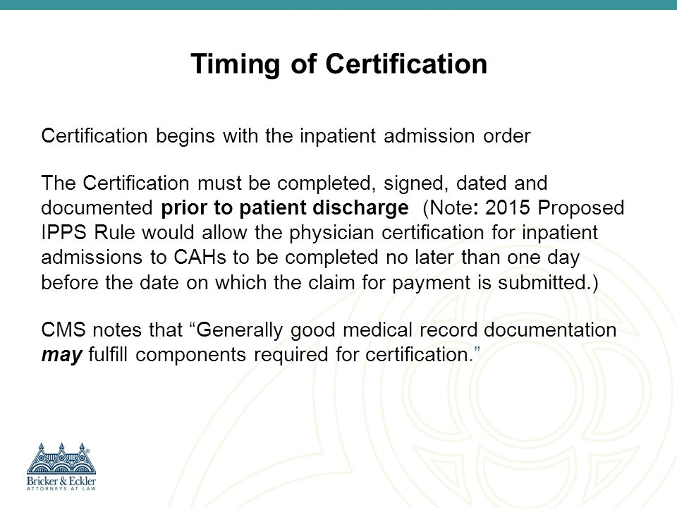 Certification Format No specific procedure or format is required or provided by CMS CMS indicates that certification components may be found in various parts of the medical record (i.e., physician progress notes, etc.) Although no specific statement as to certification is required, referencing certification and all content components will be helpful But Note: [T]here must be a separate signed statement for each certification. CMS Hospital Inpatient Admission Order and Certification Guidance Encourage physicians to sign a separate statement that summarizes the information from the medical record supporting the certification components, i.e., the reasons supporting the physician's decision that inpatient services were medically necessary and consistent with the two-midnight rule.
