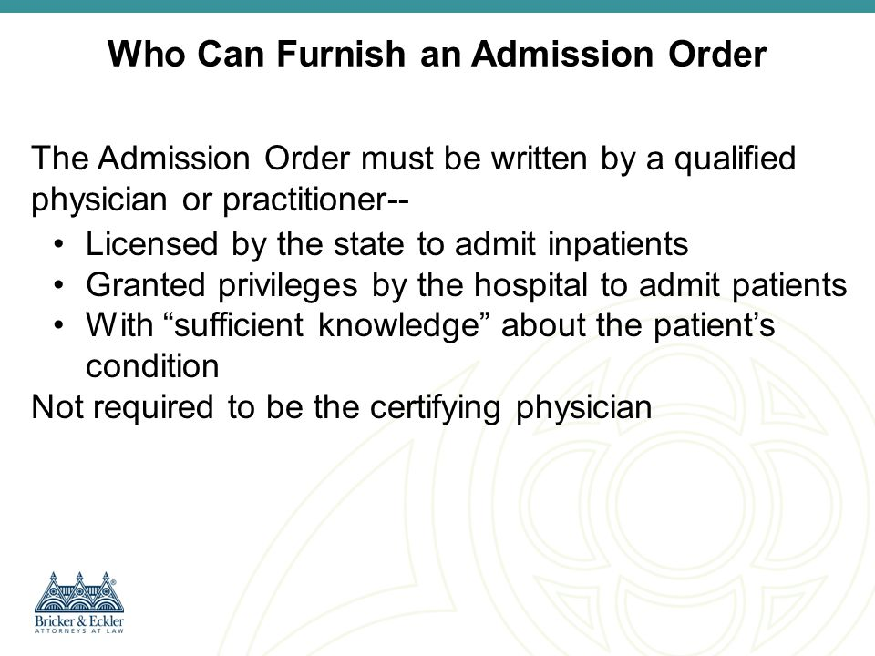 Residents and Non-Physician Practitioners  Admitting Authority: Qualified Admitting physician/practitioner may include practitioners (including medical residents) who (i) are exercising independent judgment, (ii) are authorized by law to admit inpatients without another physicians approval and (iii) have admitting privileges (no countersignature required)  Delegated Authority: Medical residents (working within a residency program), non-physician practitioners (e.g.